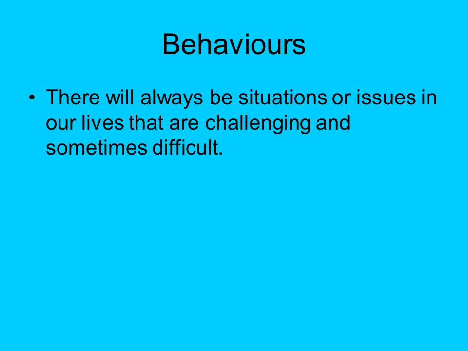 BehavioursThere will always be situations or issues in our lives that are challenging and sometimes difficult.