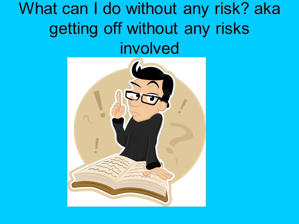 What can I do without any risk