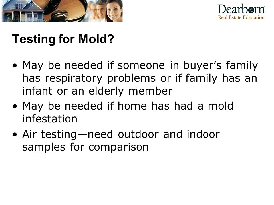 Testing for Mold May be needed if someone in buyer's family has respiratory problems or if family has an infant or an elderly member.