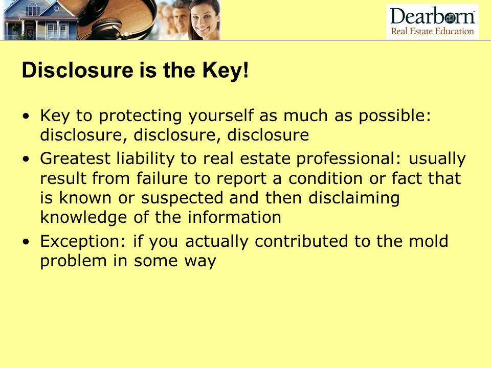 Disclosure is the Key! Key to protecting yourself as much as possible: disclosure, disclosure, disclosure.