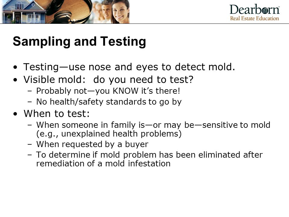 Sampling and Testing Testing—use nose and eyes to detect mold.