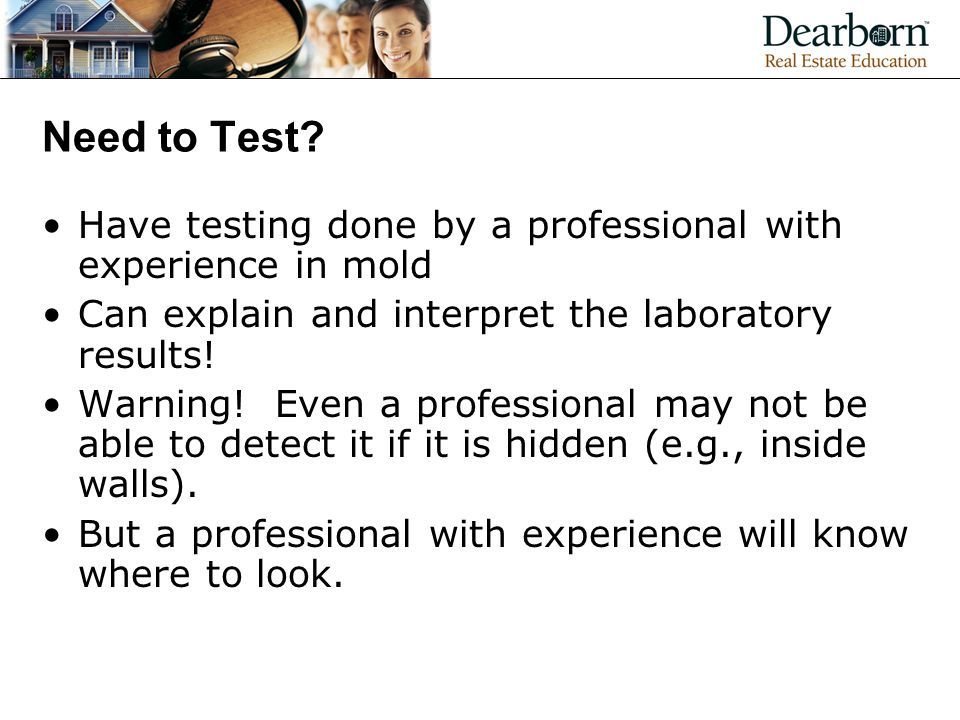 Need to Test Have testing done by a professional with experience in mold. Can explain and interpret the laboratory results!