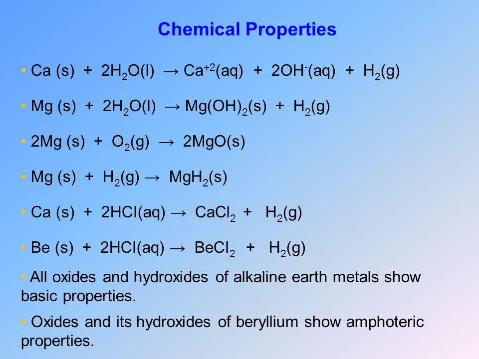 Chemical Properties Ca (s) + 2H2O(l) → Ca+2(aq) + 2OH-(aq) + H2(g)