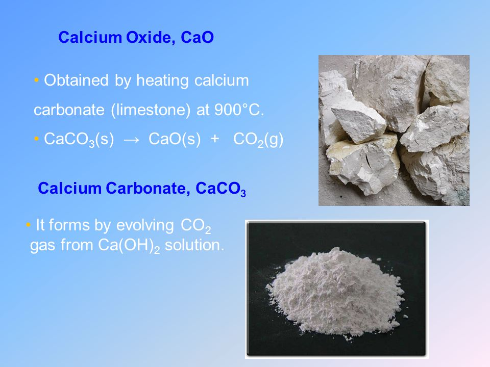 Calcium Oxide, CaO Obtained by heating calcium carbonate (limestone) at 900°C. CaCO3(s) → CaO(s) + CO2(g)