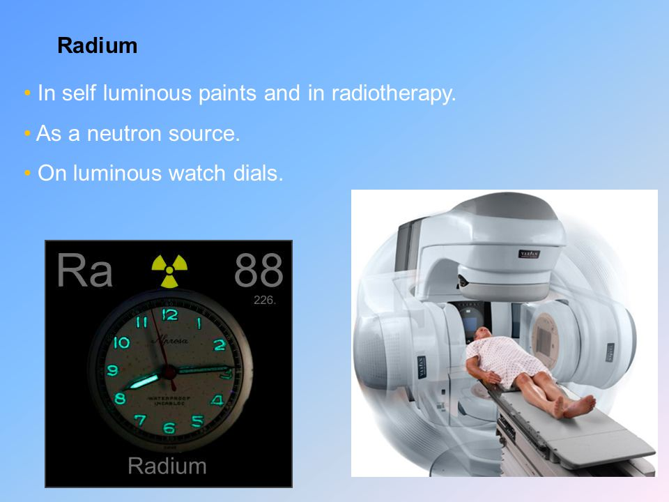 Radium In self luminous paints and in radiotherapy. As a neutron source. On luminous watch dials.
