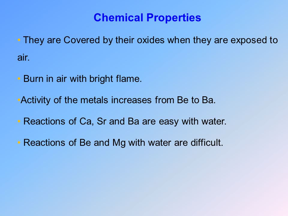 Chemical Properties They are Covered by their oxides when they are exposed to air. Burn in air with bright flame.