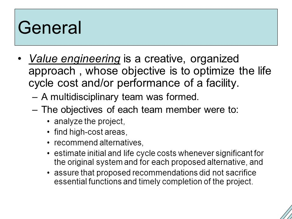 General Value engineering is a creative, organized approach , whose objective is to optimize the life cycle cost and/or performance of a facility.