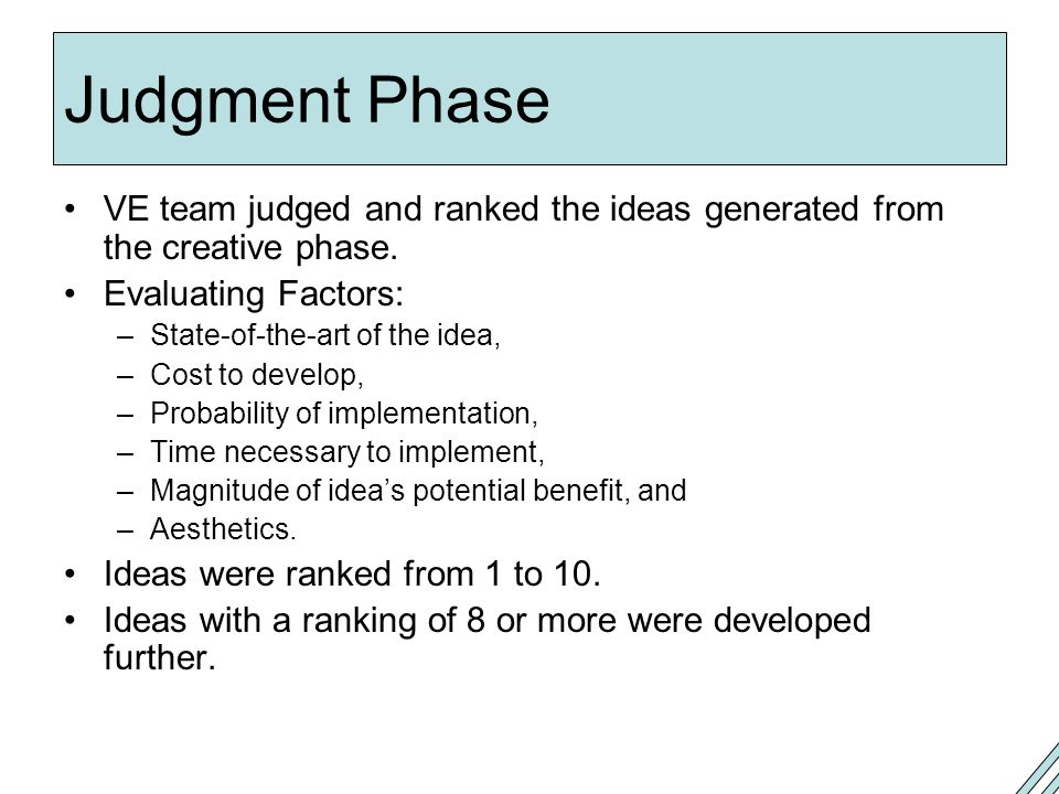 Judgment Phase VE team judged and ranked the ideas generated from the creative phase. Evaluating Factors: