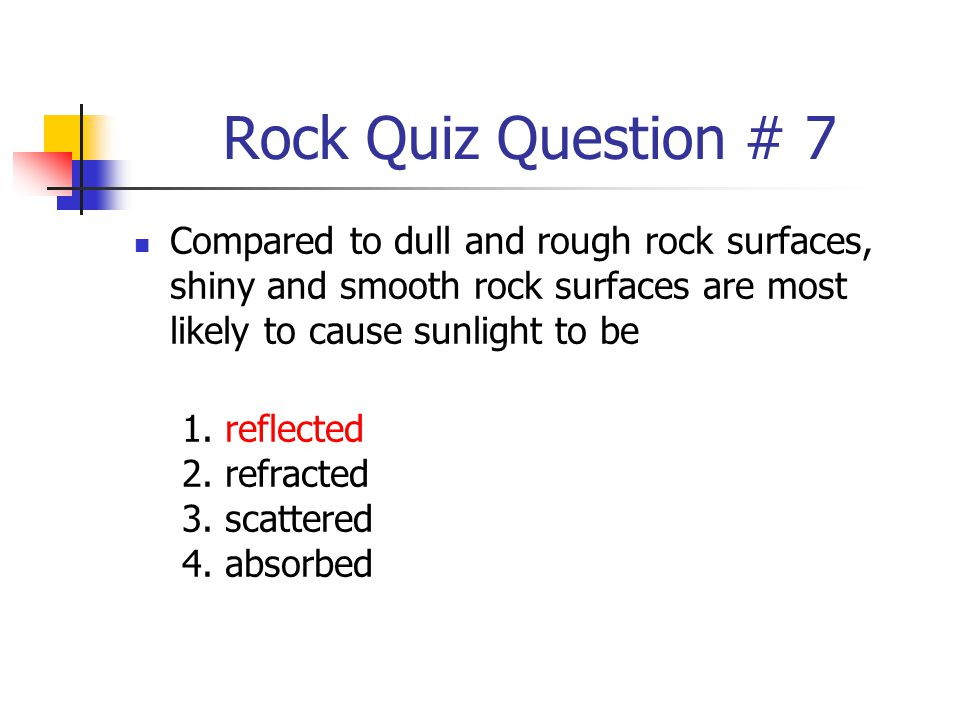 Rock Quiz Question # 7 Compared to dull and rough rock surfaces, shiny and smooth rock surfaces are most likely to cause sunlight to be.