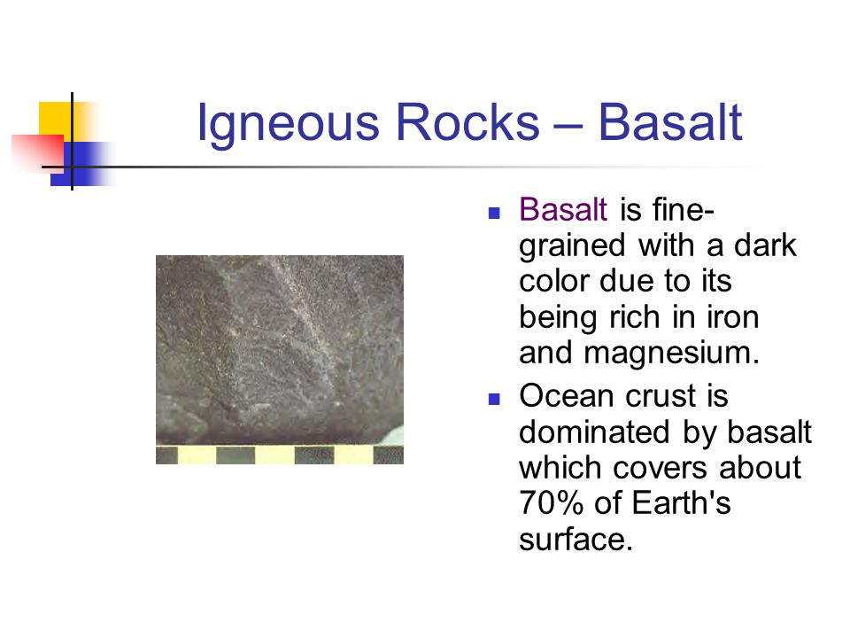Igneous Rocks – Basalt Basalt is fine-grained with a dark color due to its being rich in iron and magnesium.