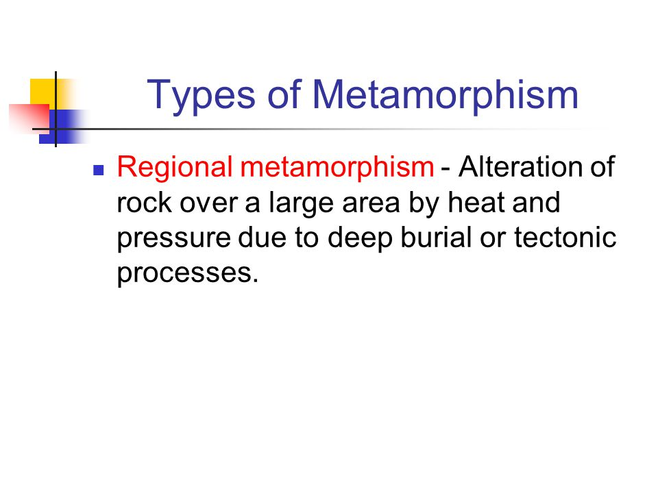 Types of Metamorphism Regional metamorphism - Alteration of rock over a large area by heat and pressure due to deep burial or tectonic processes.