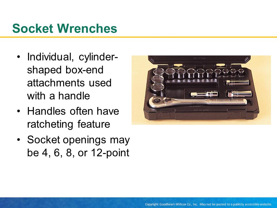 Socket Wrenches Individual, cylinder-shaped box-end attachments used with a handle. Handles often have ratcheting feature.