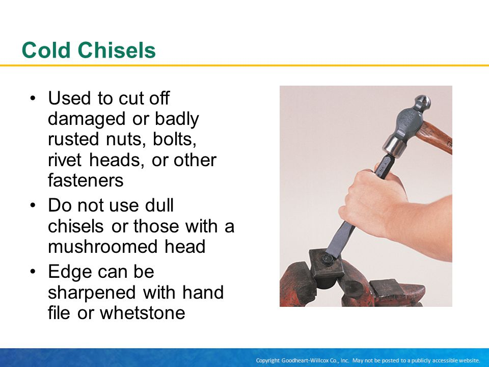 Cold Chisels Used to cut off damaged or badly rusted nuts, bolts, rivet heads, or other fasteners.