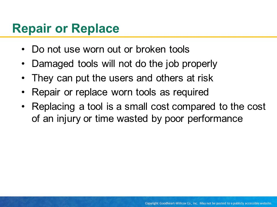 Repair or Replace Do not use worn out or broken tools