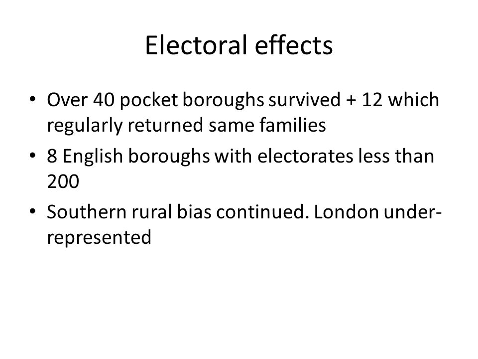 Electoral effects Over 40 pocket boroughs survived + 12 which regularly returned same families. 8 English boroughs with electorates less than 200.