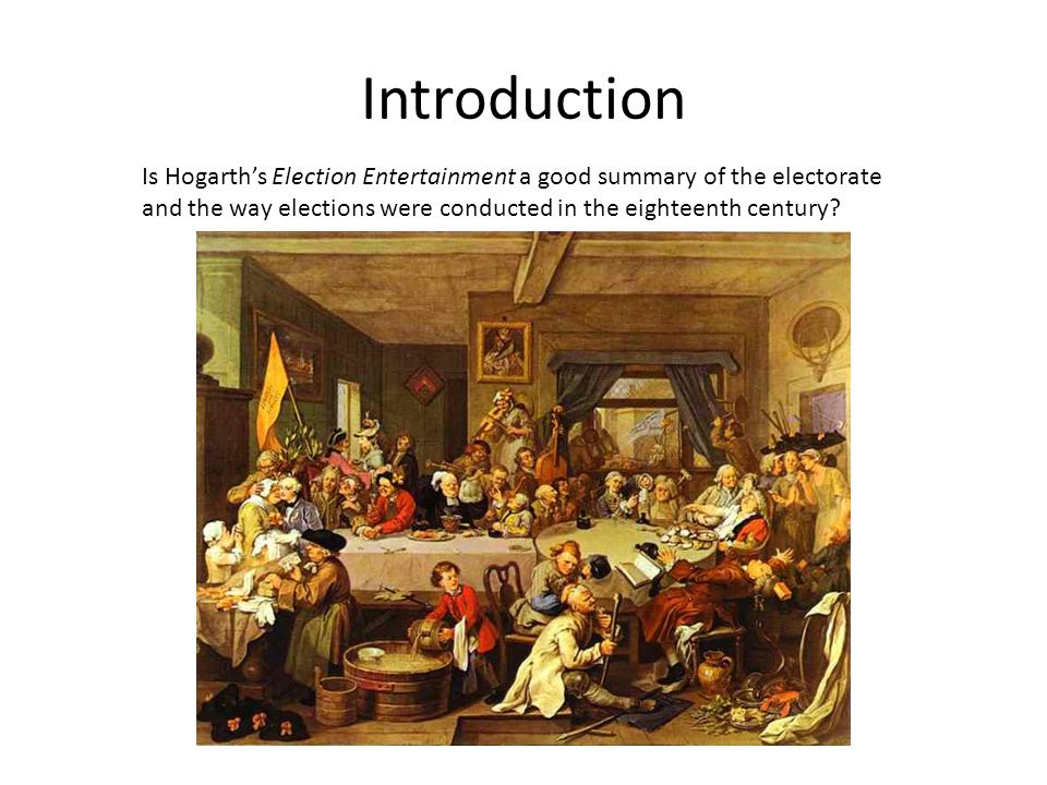 Introduction Is Hogarth's Election Entertainment a good summary of the electorate and the way elections were conducted in the eighteenth century