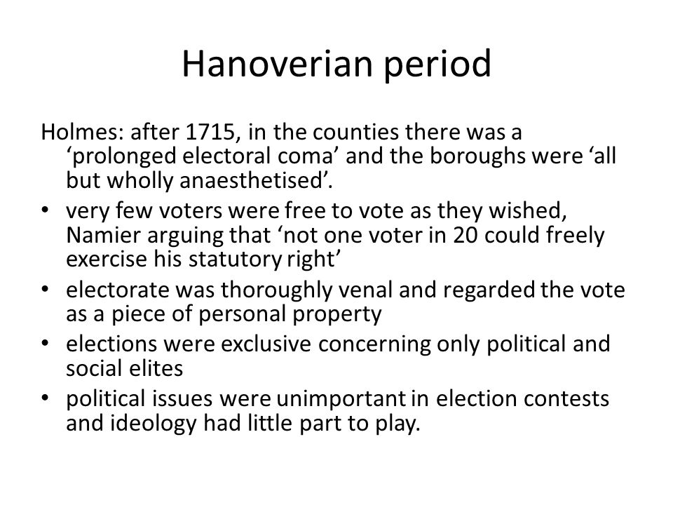Hanoverian period Holmes: after 1715, in the counties there was a 'prolonged electoral coma' and the boroughs were 'all but wholly anaesthetised'.