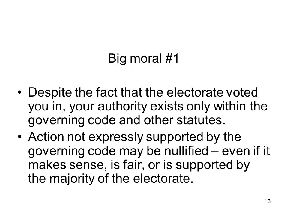 Big moral #1 Despite the fact that the electorate voted you in, your authority exists only within the governing code and other statutes.