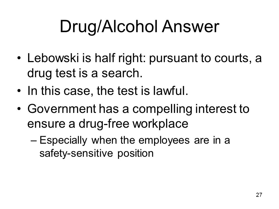 Drug/Alcohol Answer Lebowski is half right: pursuant to courts, a drug test is a search. In this case, the test is lawful.