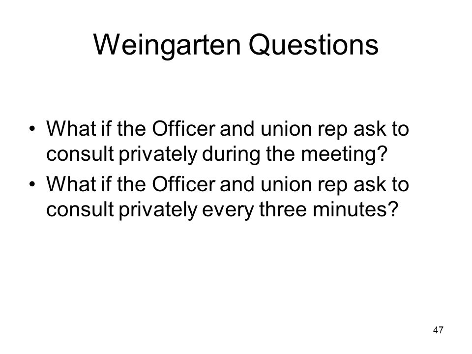 Weingarten Questions What if the Officer and union rep ask to consult privately during the meeting