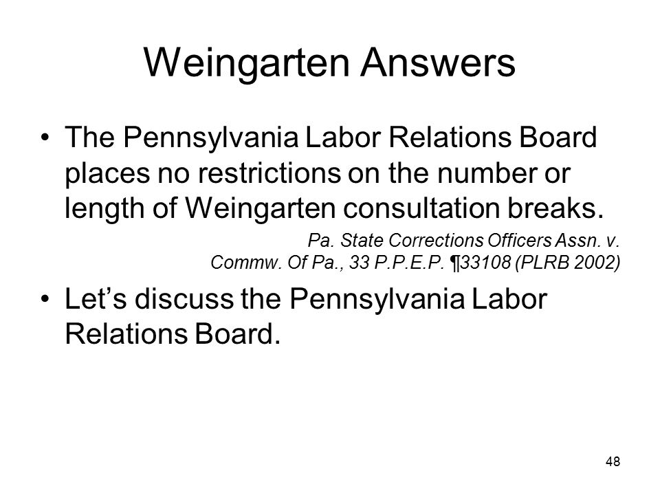Weingarten Answers The Pennsylvania Labor Relations Board places no restrictions on the number or length of Weingarten consultation breaks.