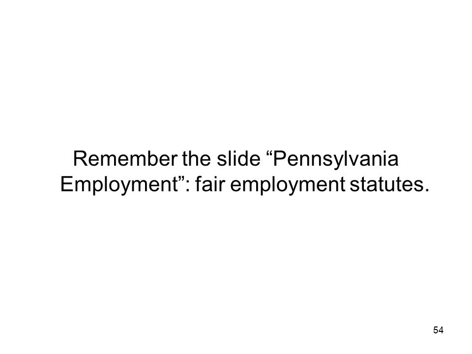 Remember the slide Pennsylvania Employment : fair employment statutes.