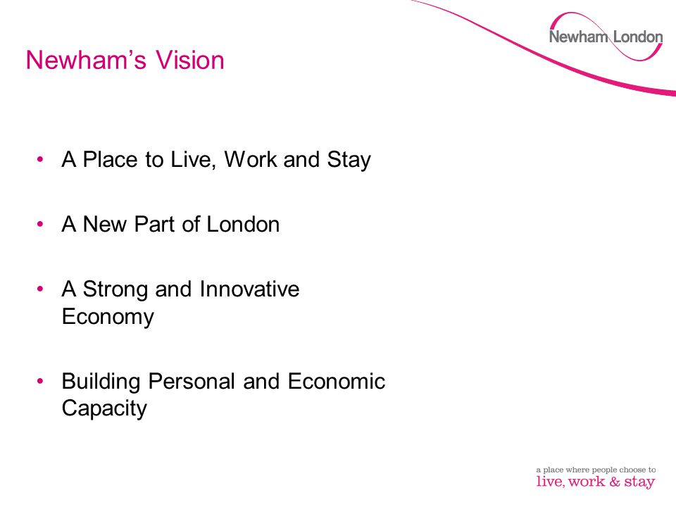 Newham's Vision A Place to Live, Work and Stay A New Part of London