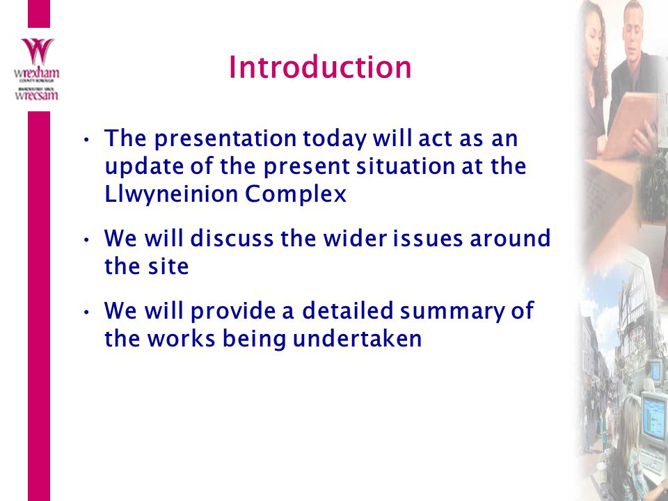 Introduction The presentation today will act as an update of the present situation at the Llwyneinion Complex.