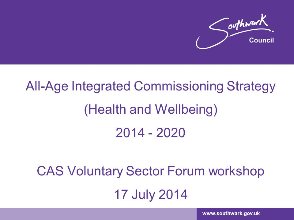 All-Age Integrated Commissioning Strategy (Health and Wellbeing) 2014 - 2020 CAS Voluntary Sector Forum workshop 17 July 2014