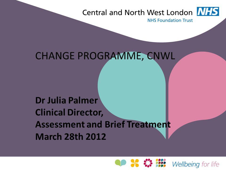 CHANGE PROGRAMME, CNWL Dr Julia Palmer Clinical Director,