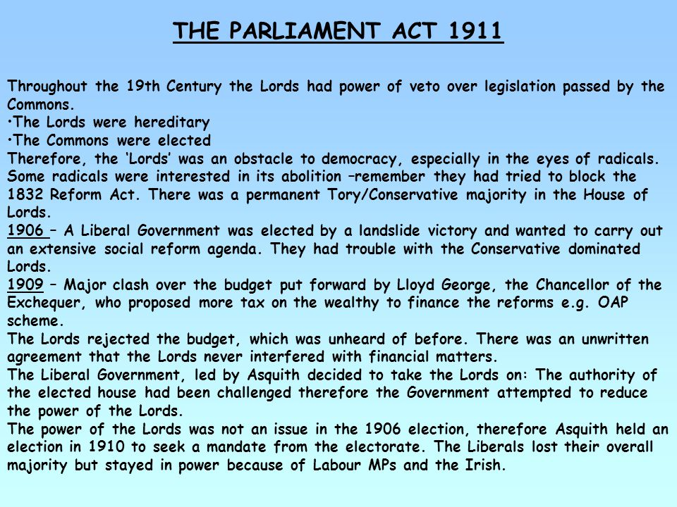 THE PARLIAMENT ACT 1911 Throughout the 19th Century the Lords had power of veto over legislation passed by the Commons.