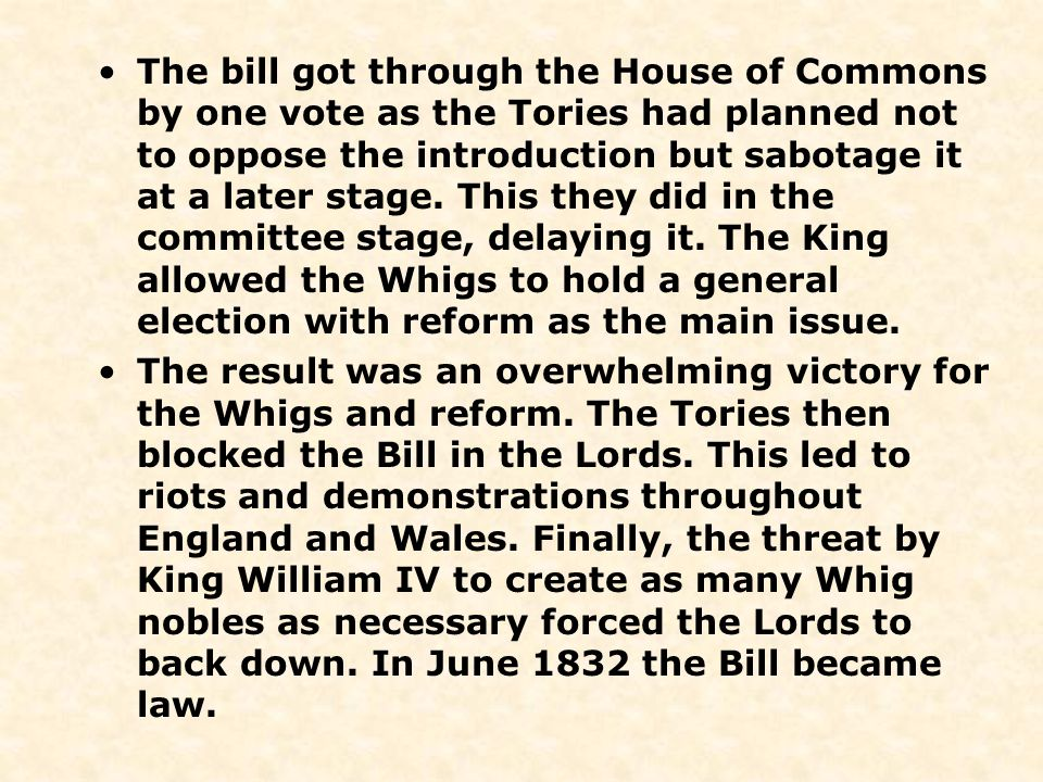 The bill got through the House of Commons by one vote as the Tories had planned not to oppose the introduction but sabotage it at a later stage. This they did in the committee stage, delaying it. The King allowed the Whigs to hold a general election with reform as the main issue.