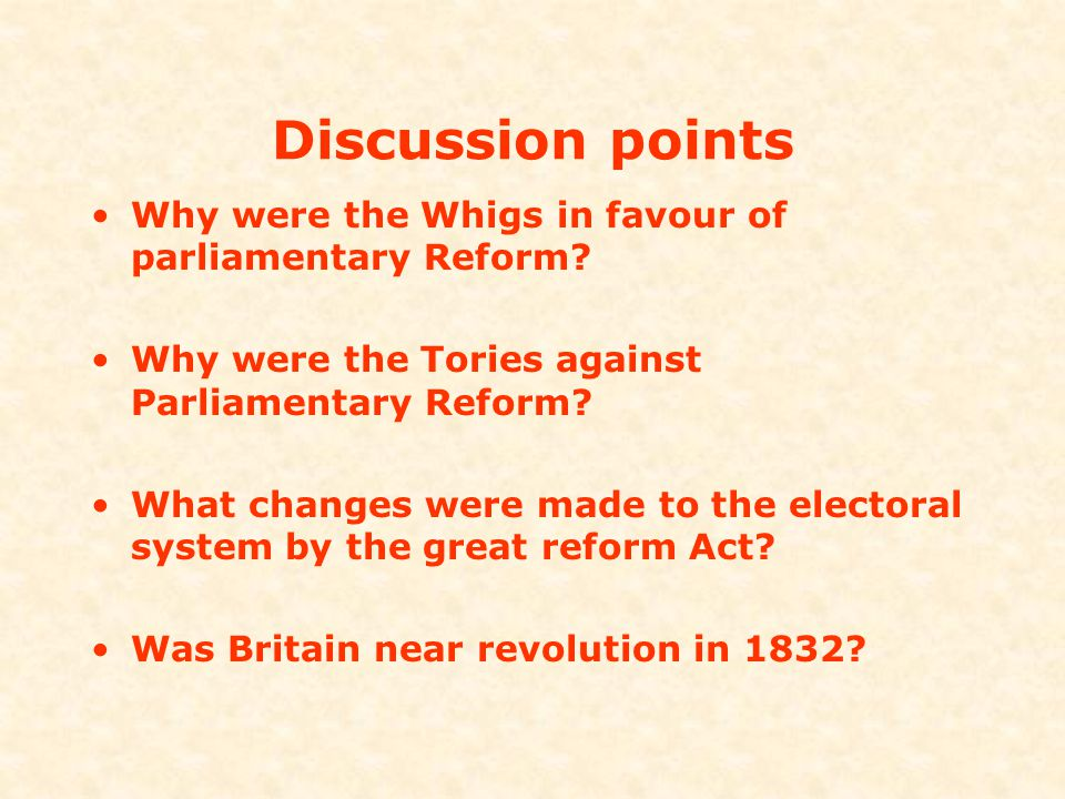 Discussion points Why were the Whigs in favour of parliamentary Reform Why were the Tories against Parliamentary Reform