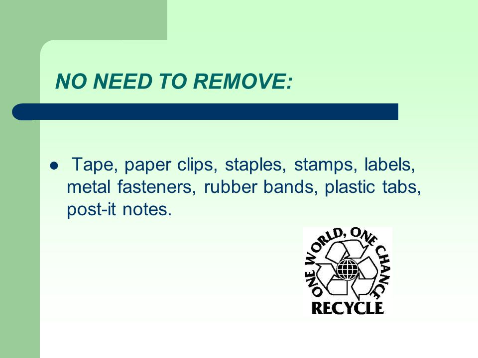 NO NEED TO REMOVE: Tape, paper clips, staples, stamps, labels, metal fasteners, rubber bands, plastic tabs, post-it notes.