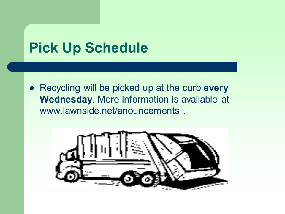 Pick Up Schedule Recycling will be picked up at the curb every Wednesday.