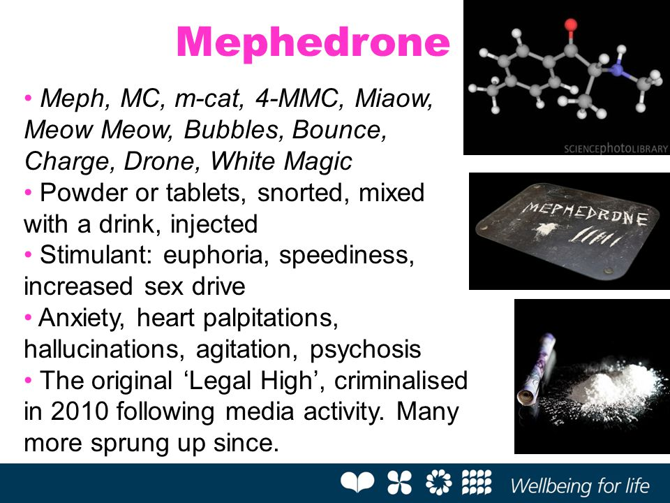Mephedrone Meph, MC, m-cat, 4-MMC, Miaow, Meow Meow, Bubbles, Bounce, Charge, Drone, White Magic.