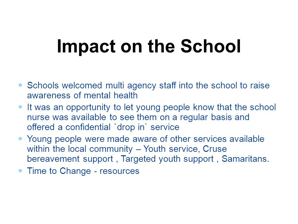 Impact on the School Schools welcomed multi agency staff into the school to raise awareness of mental health.
