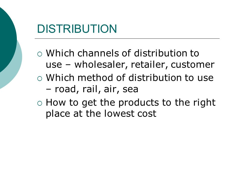 DISTRIBUTION Which channels of distribution to use – wholesaler, retailer, customer. Which method of distribution to use – road, rail, air, sea.