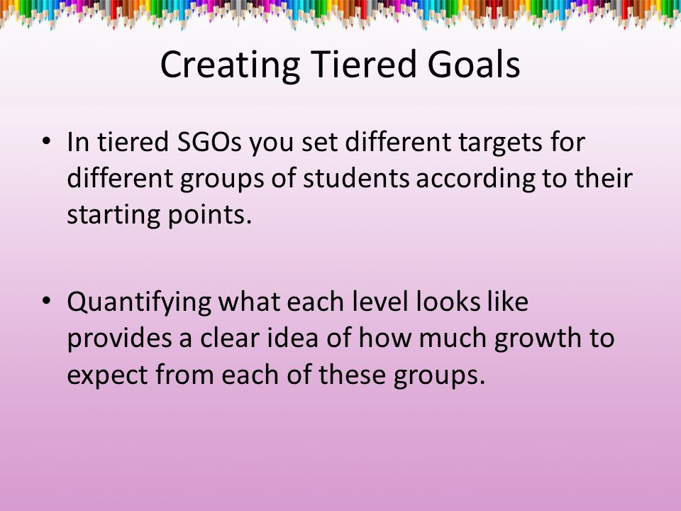 Creating Tiered Goals In tiered SGOs you set different targets for different groups of students according to their starting points.