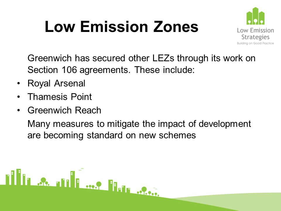 Low Emission Zones Greenwich has secured other LEZs through its work on Section 106 agreements. These include: