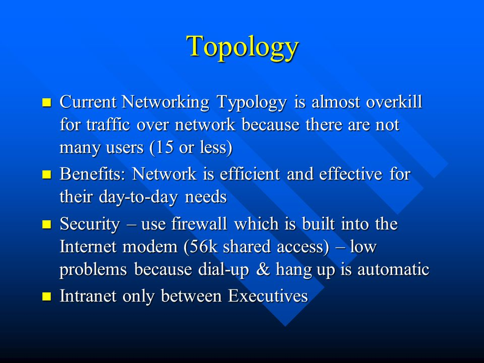 Topology Current Networking Typology is almost overkill for traffic over network because there are not many users (15 or less)