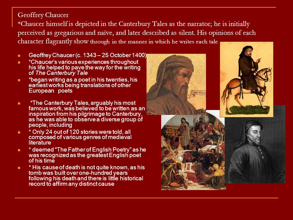 Geoffrey Chaucer *Chaucer himself is depicted in the Canterbury Tales as the narrator; he is initially perceived as gregarious and naïve, and later described as silent. His opinions of each character flagrantly show through in the manner in which he writes each tale