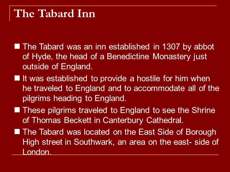 The Tabard Inn The Tabard was an inn established in 1307 by abbot of Hyde, the head of a Benedictine Monastery just outside of England.