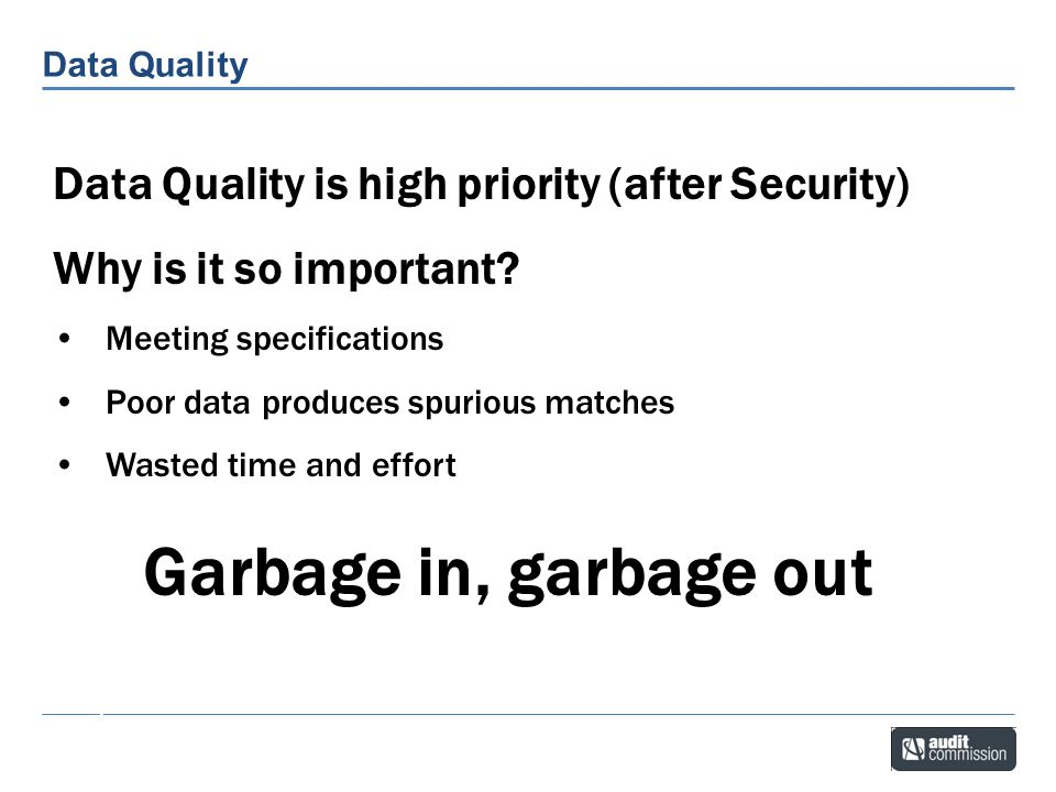 Garbage in, garbage out Data Quality is high priority (after Security)