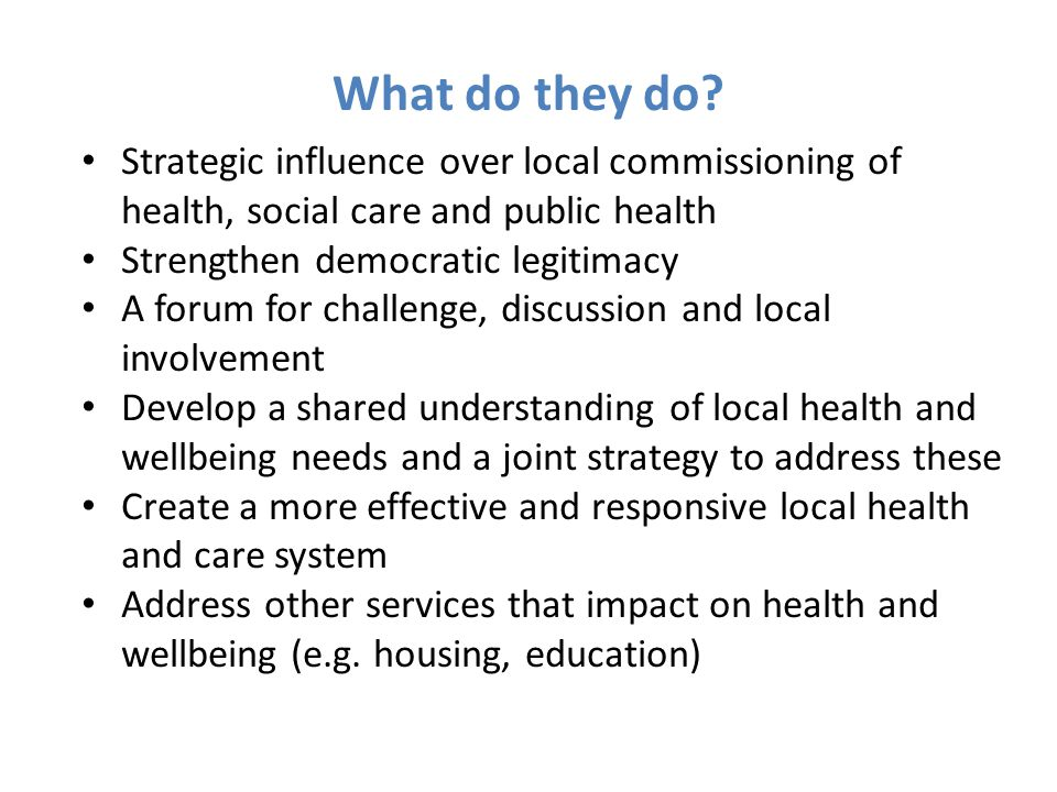 What do they do Strategic influence over local commissioning of health, social care and public health.