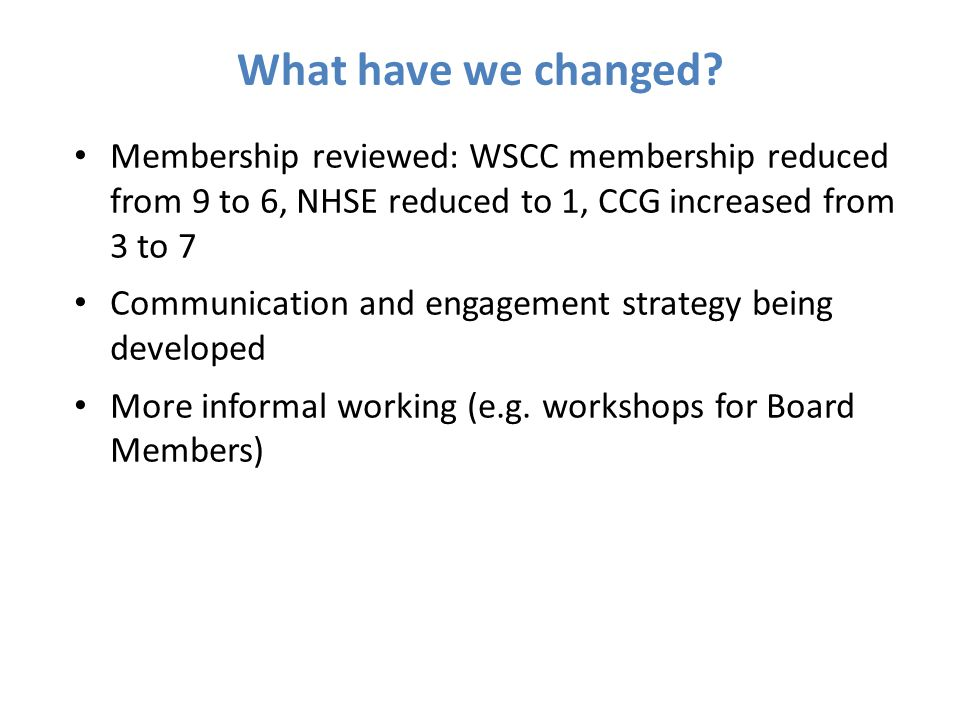 What have we changed Membership reviewed: WSCC membership reduced from 9 to 6, NHSE reduced to 1, CCG increased from 3 to 7.
