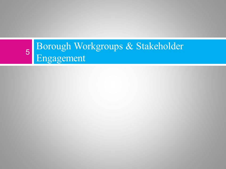 Borough Workgroups & Stakeholder Engagement