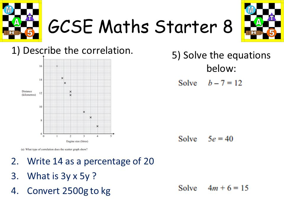 Write 14 as a percentage of 20 What is 3y x 5y Convert 2500g to kg