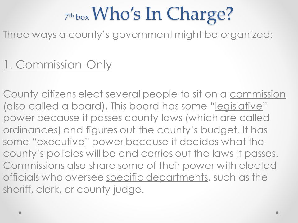 7th box Who's In Charge Three ways a county's government might be organized: 1. Commission Only.
