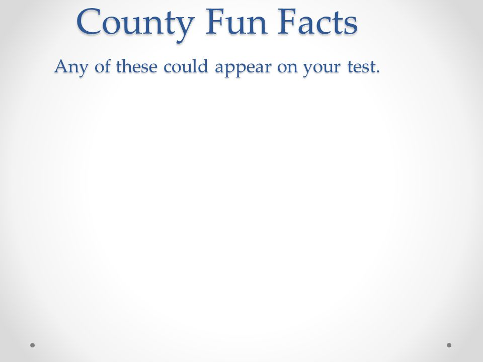 County Fun Facts Any of these could appear on your test.